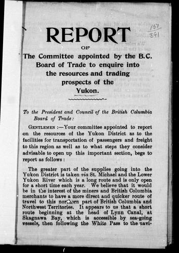 Download Report of the committee appointed by the B.C. Board of Trade to enquire into the resources and trading prospects of the Yukon