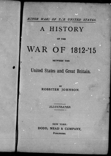 A history of the war of 1812-'15 between the United States and Great Britain by Johnson, Rossiter