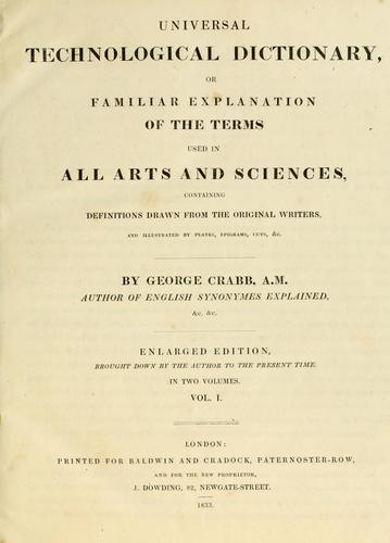 Download Universal technological dictionary, or, Familiar explanation of the terms used in all arts and sciences, containing definitions drawn from the original writers, and illustrated by plates, epigrams, cuts, &c.