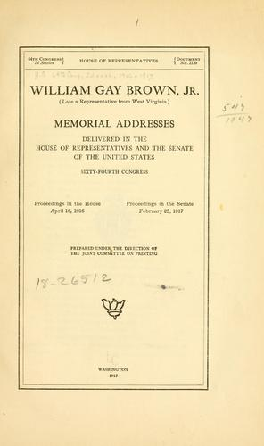 William Gay Brown, jr. (late a representative from West Virginia) Memorial addresses delivered in the House of representatives and the Senate of the United States, Sixty-fourth Congress.
