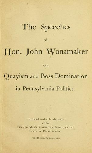 The speeches of Hon. John Wanamaker on Quayism and boss domination in Pennsylvania politics.