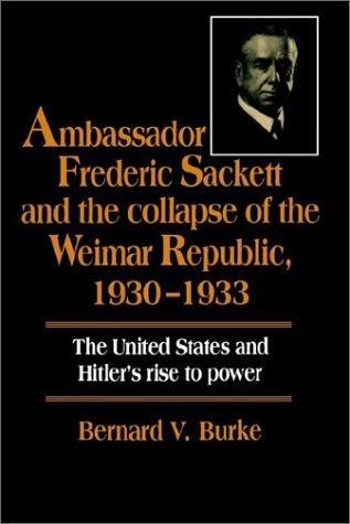 Ambassador Frederic Sackett and the Collapse of the Weimar Republic, 19301933 by Bernard V. Burke