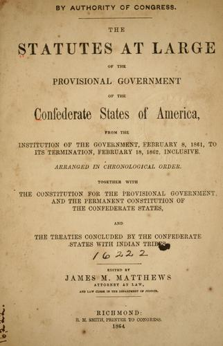 The statutes at large of the provisional government of the Confederate States of America, from the institution of the government, February 8, 1861, to its termination, February 18, 1862, inclusive