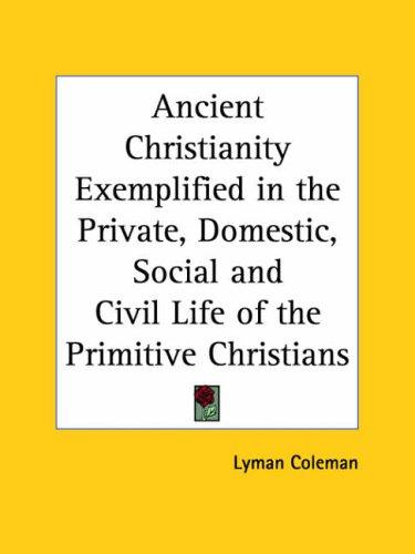 Ancient Christianity Exemplified in the Private, Domestic, Social and Civil Life of the Primitive Christians