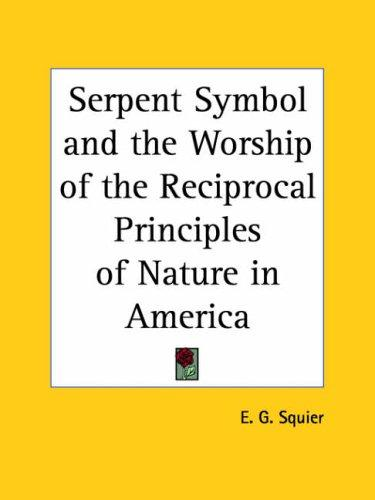 Download Serpent Symbol and the Worship of the Reciprocal Principles of Nature in America