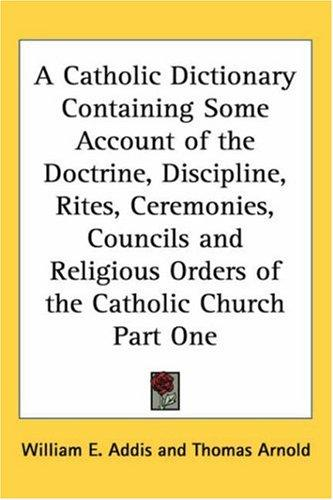 A Catholic Dictionary Containing Some Account of the Doctrine, Discipline, Rites, Ceremonies, Councils And Religious Orders of the Catholic Church