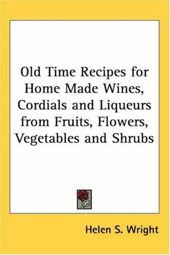 Download Old Time Recipes for Home Made Wines, Cordials and Liqueurs from Fruits, Flowers, Vegetables and Shrubs