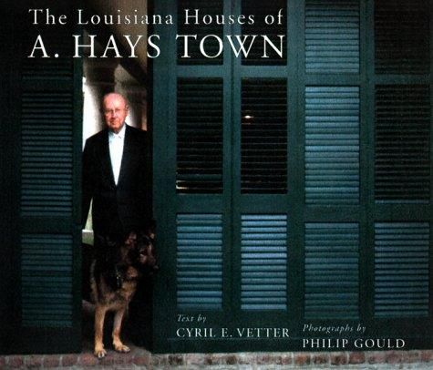 The Louisiana Houses of A. Hays Town, Vetter, Cyril E.; Philip Gould (Photographer)