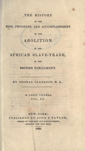 The history of the rise, progress, and accomplishment of the abolition of the African slave-trade by the British Parliament.