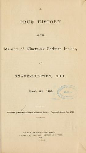 A true history of the massacre of ninety-six Christian Indians, at Gnadenhuetten, Ohio, March 8th, 1782.