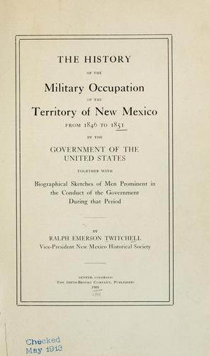 The history of the military occupation of the territory of New Mexico from 1846 to 1851 by the government of the United States