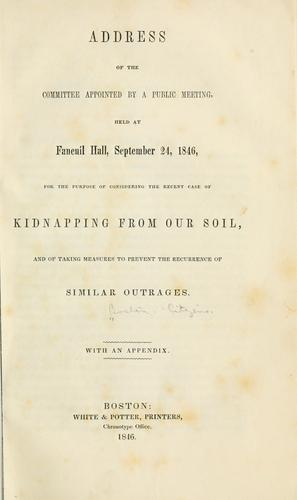 Download Address of the committee appointed by a public meeting, held at Faneuil hall, September 24, 1846, for the purpose of considering the recent case of kidnapping from our soil, and of taking measures to prevent the recurrence of similar outrages