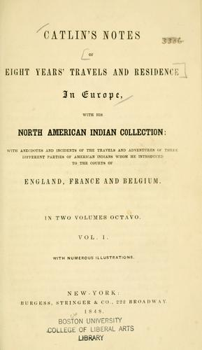 Catlin's notes of eight years' travels and residence in Europe with his North American Indian collection
