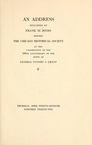 Download An address delivered by Frank H. Jones before the Chicago Historical Society at the celebration of the 100th anniversary of the birth of General Ulysses S. Grant