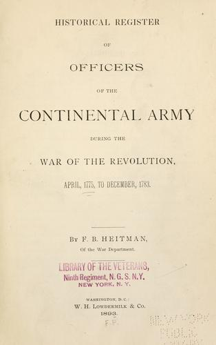 Download Historical register of officers of the Continental army during the war of the Revolution, April, 1775, to December, 1783.