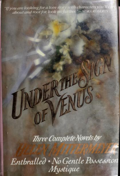 Under the Sign of Venus: Three Complete Novels :Enthralled/Mystique/No Gentle Possession by Helen Mittermeyer
