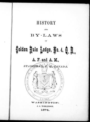 History and by-laws of Golden Rule Lodge, No. 4, Q.R., A.F. and A.M., Stanstead, P.Q., Canada by Freemasons. Golden Rule Lodge, No. 4 (Stanstead, Quebec)