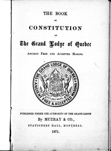 The book of constitution of the Grand Lodge of Quebec by Freemasons. Grand Lodge of Quebec.