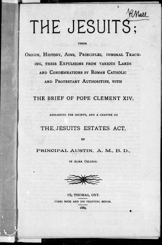 The Jesuits, their origin, history, aims, priciples, immoral teaching, their expulsions from various lands and condemnations by Roman Catholic and Protestant authorities by B. F. Austin