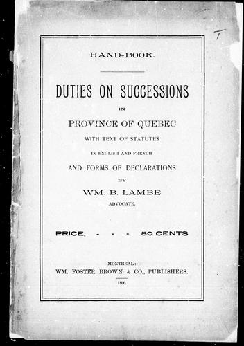 Handbook, duties on successions in Province of Quebec with text of statutes in English and French and forms of declarations by William B. Lambe