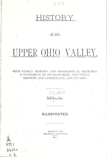 History of the upper Ohio Valley, with family history and biographical sketches, a statement of its resources, industrial growth and commercial advantages ... by