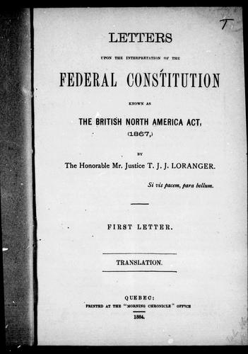 Letters upon the interpretation of the federal constitution known as the British North America Act, 1867 by T. J. J. Loranger