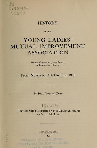 History of the Young Ladies' Mutual Improvement Association of the Church of Jesus Christ of L.D.S., from November 1869 to June 1910 by Susa Young Gates
