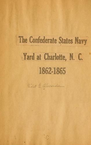 The Confederate States navy yard at Charlotte, N.C., 1862-1865 by Violet G. Alexander