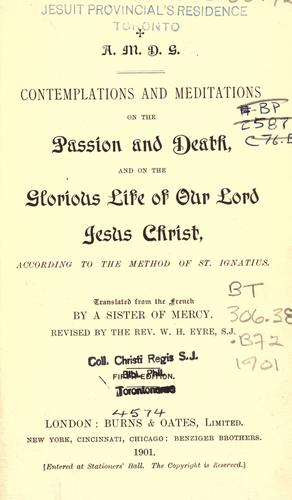 Contemplations and meditations on the passion and death, and on the glorious life of our Lord Jesus Christ, according to the method of St. Ignatius by translated from the French by a Sister of Mercy.  Revised by the Rev. W. H. Eyre, S.J.