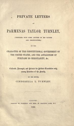 Private letters of Parmenas Taylor Turnley (together with some letters of his father and grandfather) on the character of the constitutional government of the United States, and the antagonism of Puritans to Christianity, &c by Parmenas Taylor Turnley