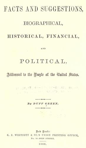 Facts and suggestions, biographical, historical, financial and political by Duff Green