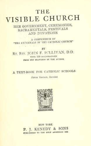 The visible church, her government, ceremonies, sacramentals, festivals and devotions by Sullivan, John F.