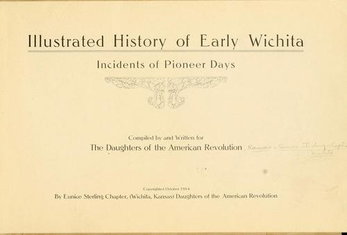 Illustrated history of early Wichita by Daughters of the American revolution. Kansas. Eunice Sterling chapter, Wichita.