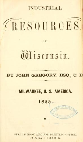 Industrial resources of Wisconsin by Gregory, John civil engineer.