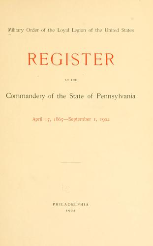 Register of the commandery of the state of Pennsylvania, April 15, 1865-September 1, 1902 by Military Order of the Loyal Legion of the United States. Pennsylvania Commandery