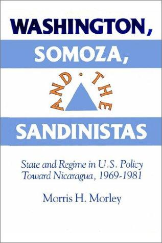 Washington, Somoza, and the Sandinistas by Morris H. Morley