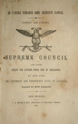 Supreme Council of the ancient and accepted Scotch Rite of Freemasonry in and for the sovereign and independent state of Louisiana, valley of New Orleans by Scottish Rite (Masonic order). Supreme Council for Louisiana