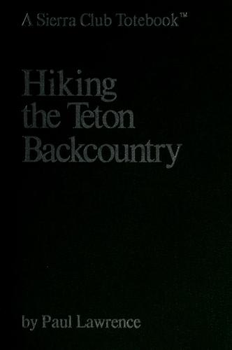 Hiking the Teton Backcountry (A Sierra Club Totebook) by Paul Lawrence