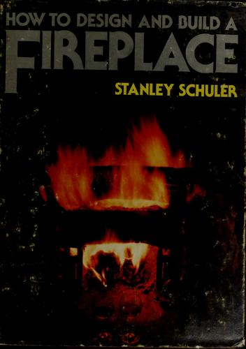 How to design and build a fireplace by Stanley Schuler