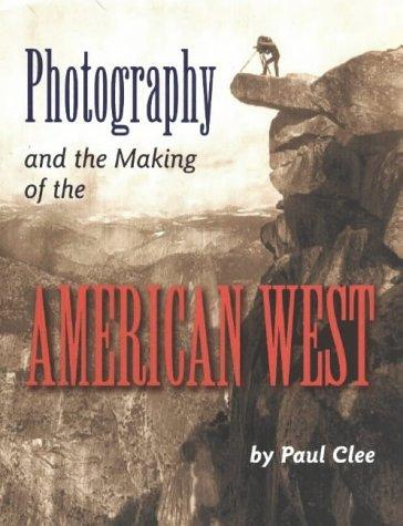Photography and the making of the American West by Paul Clee