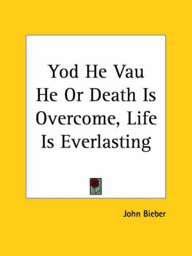 Yod He Vau He or Death Is Overcome, Life Is Everlasting by John Bieber