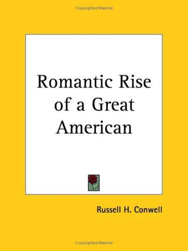 Romantic Rise of a Great American by Russell Herman Conwell