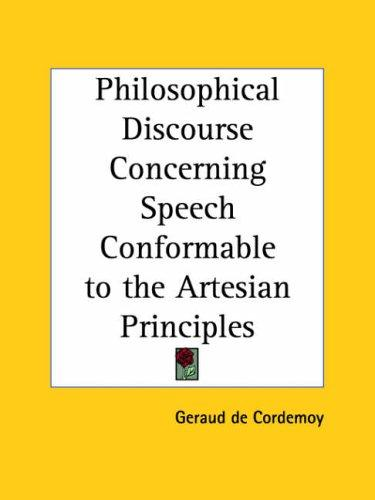 Philosophical Discourse Concerning Speech Conformable to the Artesian Principles by Geraud De Cordemoy