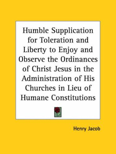 Humble Supplication for Toleration and Liberty to Enjoy and Observe the Ordinances of Christ Jesus in the Administration of His Churches in Lieu of Humane Constitutions by Henry Jacob