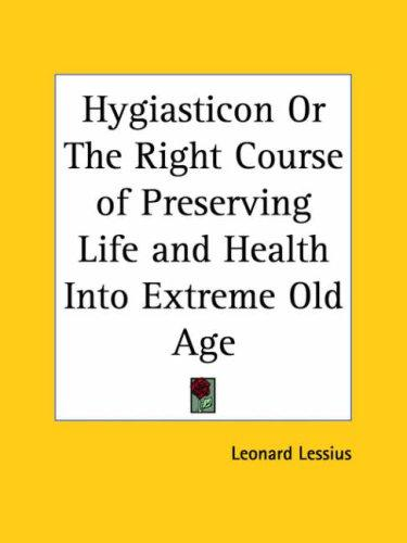 Hygiasticon or The Right Course of Preserving Life and Health Into Extreme Old Age by Leonard Lessius