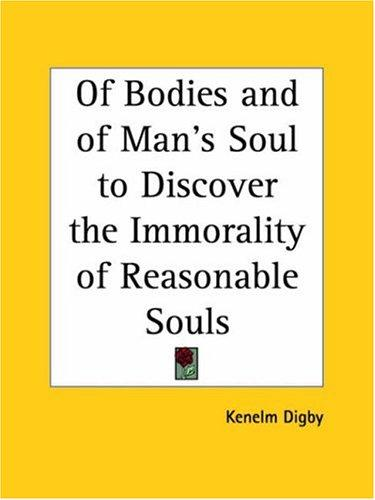 Of Bodies and of Man's Soul to Discover the Immorality of Reasonable Souls by Kenelm Digby