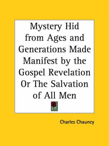 Mystery Hid from Ages and Generations Made Manifest by the Gospel Revelation or The Salvation of All Men by Charles Chauncy