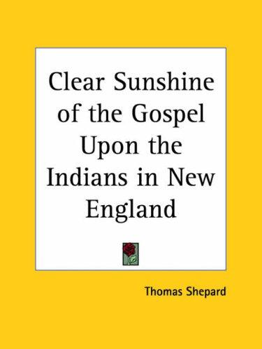 Clear Sunshine of the Gospel Upon the Indians in New England by Thomas Shepard