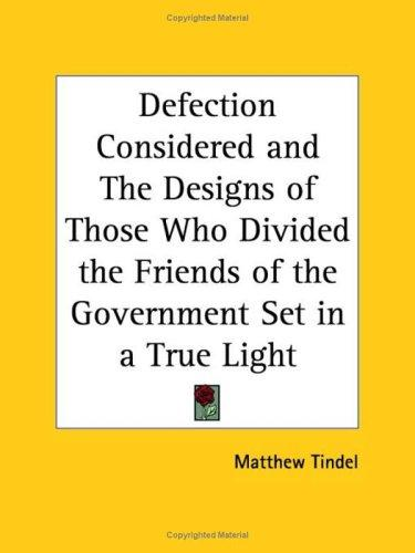 Defection Considered and The Designs of Those Who Divided the Friends of the Government Set in a True Light by Matthew Tindel