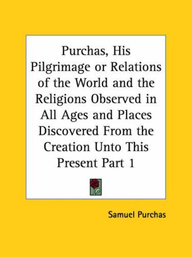 Purchas, His Pilgrimage or Relations of the World and the Religions Observed in All Ages and Places Discovered From the Creation Unto This Present, Part 1 by Samuel Purchas